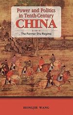 Power and Politics in Tenth-Century China : The Former Shu Regime - Hongjie Wang