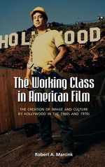 The Working Class in American Film : The Creation of Image and Culture by Hollywood in the 1960s and 1970s - Robert A. Marcink