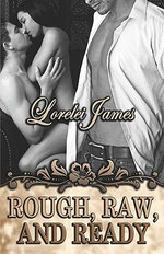Rough, Raw and Ready : Rough Riders - Lorelei James
