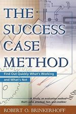 The Success Case Method : Find Out Quickly What's Working and What's Not - Robert Brinkerhoff