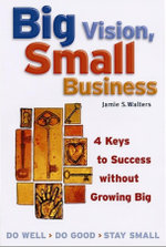 Big Vision, Small Business : 4 Keys to Success without Growing Big - Jamie S. Walters