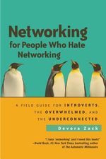 Networking for People Who Hate Networking : A Field Guide for Introverts, the Overwhelmed, and the Underconnected - Devora Zack