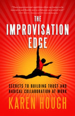 The Improvisation Edge : Secrets to Building Trust and Radical Collaboration at Work - Karen Hough