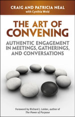 The Art of Convening : Authentic Engagement in Meetings, Gatherings, and Conversations - Craig Neal