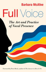 Full Voice : The Art and Practice of Vocal Presence - Barbara McAfee