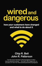 Wired and Dangerous : How Your Customers Have Changed and What to Do About It - Chip R. Bell