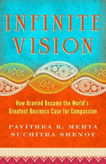 Infinite Vision : How Aravind Became the World's Greatest Business Case for Compassion - Pavithra  K. Mehta