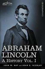 Abraham Lincoln : A History, Vol. I (in 10 Volumes) - John M Hay