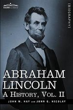 Abraham Lincoln : A History, Vol.II (in 10 Volumes) - John M Hay