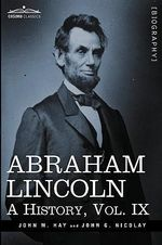 Abraham Lincoln : A History, Vol.IX (in 10 Volumes) - John M Hay
