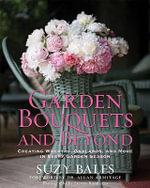 Garden Bouquets and Beyond : Creating Wreaths, Garlands, and More in Every Garden Season - Suzy Bales