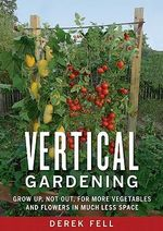 Vertical Gardening : Grow Up, Not Out, for More Vegetables and Flowers in Much Less Space - Derek Fell