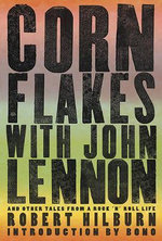 Corn Flakes with John Lennon : And Other Tales from a Rock 'n' Roll Life - Robert Hilburn