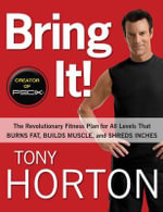Bring It! : The Revolutionary Fitness Plan for All Levels That Burns Fat, Builds Muscle, and Shreds Inches - Tony Horton