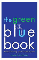 The Green Blue Book : The Simple Water-Savings Guide to Everything in Your Life - Thomas M Kostigen