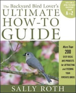 The Backyard Bird Lover's Ultimate How-To Guide : More Than 200 Easy Ideas and Projects for Attracting and Feeding Your Favorite Birds - Sally Roth