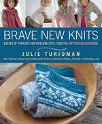 Brave New Knits : 26 Projects and Personalities from the Knitting Blogosphere - Julie Turjoman