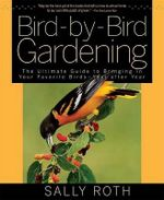 Bird-By-Bird Gardening : The Ultimate Guide to Bringing in Your Favorite Birds--Year After Year - Sally Roth