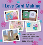 I Love Card Making : 25 Projects That Will Show You How to Make Cards Easily and Quickly - Amy Gooda