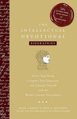 The Intellectual Devotional Biographies : Revive Your Mind, Complete Your Education, and Acquaint Yourself with the World's Greatest Personalities - David S Kidder