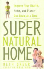 Super Natural Home : Improve Your Health, Home, and Planet - One Room at a Time - Beth Greer