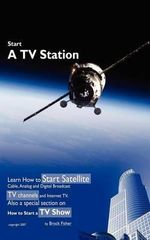 Start a TV Station :  Learn How to Start Satellite, Cable, Analog and Digital Broadcast TV Channel, and Internet TV. Also a Special Section - Brock L Fisher