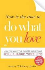 Now is the Time to Do What You Love : How to Make the Career Move That Will Change Your Life - Nancy Whitney Reiter