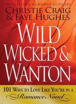 Wild, Wicked and Wanton : 101 Ways to Love Like You're in a Romance Novel - Christie Craig