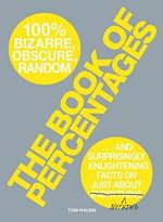 The Book of Percentages : Over 500 Bizarre, Obscure, Random, Surprising, and 100 Per Cent Enlightening Facts on Just About Nothing - Tom Philbin