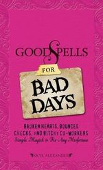 Good Spells for Bad Days : Broken Hearts, Bounced Checks, and Bitchy Coworkers - Simple Magick to Fix Any Misfortune - Skye Alexander