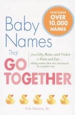 Baby Names That Go Together : From Lily, Rose, and Violet to Finn and Fay - Sibling Names That Mix and Match in a Perfect Way - Eric Groves