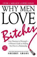 Why Men Love Bitches : From Doormat to Dreamgirl - A Woman's Guide to Holding Her Own in a Relationship - Sherry Argov