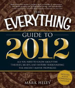 The Everything Guide to 2012 : All You Need to Know About the Theories, Beliefs, and History Surrounding the Ancient Mayan Prophecies - Mark Heley