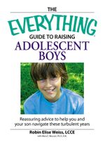 Everything  Guide to Raising Adolescent Boys : An essential guide to bringing up happy, healthy boys in today's world - Robin Elise Weiss