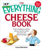 The Everything Cheese Book : From Cheddar to Chevre, All You Need to Select and Serve the Finest Fromage - Laura Martinez