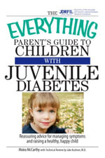 The Everything Parent's Guide To Children With Juvenile Diabetes : Reassuring Advice for Managing Symptoms and Raising a Happy, Healthy Child - Moira McCarthy