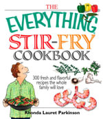 The Everything Stir-Fry Cookbook : 300 Fresh and Flavorful Recipes the Whole Family Will Love - Rhonda Lauret Parkinson