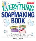The Everything Soapmaking Book : Recipes and Techniques for Creating Colorful and Fragrant Soaps - Alicia Grosso