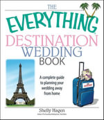 The Everything Destination Wedding Book : A Complete Guide to Planning Your Wedding Away from Home - Shelly Hagen