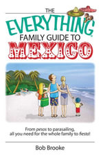The Everything Family Guide To Mexico : From Pesos to Parasailing, All You Need for the Whole Family to Fiesta! - Bob Brooke