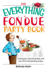 The Everything Fondue Party Book : Cooking Tips, Decorating Ideas, And over 250 Crowd-pleasing Recipes - Belinda Hulin