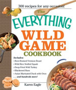 The Everything Wild Game Cookbook : From Fowl And Fish to Rabbit And Venison--300 Recipes for Home-cooked Meals - Karen Eagle