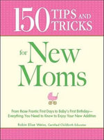 150 Tips and Tricks for New Moms : From Those Frantic First Days to Baby's First Birthday - Everything You Need to Know to Enjoy Your New Addition - Robin Elise-Weiss