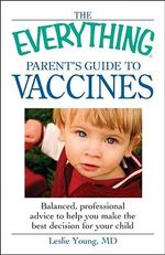 The Everything Parent's Guide to Vaccines : Balanced, Professional Advice to Help You Make the Best Decision for Your Child - Dr. Leslie Young