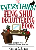 The Everything Feng Shui De-Cluttering Book : Simplify Your Environment and Your Life - Katina Z. Jones