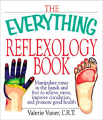 The Everything Reflexology Books : Manipulate Zones in the Hands and Feet to Relieve Stress, Improve Circulation, and Promote Good Health - Valerie Voner