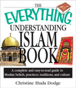 The Everything Understanding Islam Book : A Complete and Easy to Read Guide to Muslim Beliefs, Practices, Traditions, and Culture - Christine Huda Dodge