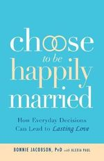 Choose to be Happily Married : How Everyday Decisions Can Lead to Lasting Love - Bonnie Jacobson