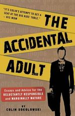 The Accidental Adult : Essays and Advice for the Reluctantly Responsible and Marginally Mature - Colin Sokolowski