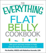 The Everything Flat Belly Cookbook : 300 Quick and Easy Recipes to help drop the belly fat and tone your abs - Fitz Koehler